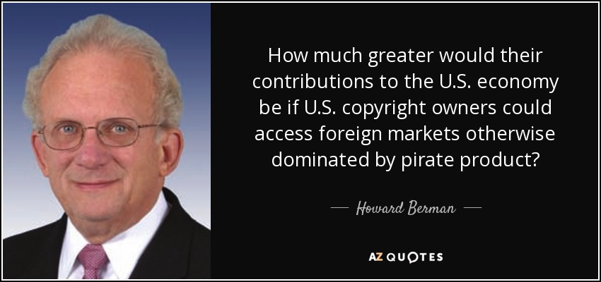 How much greater would their contributions to the U.S. economy be if U.S. copyright owners could access foreign markets otherwise dominated by pirate product? - Howard Berman