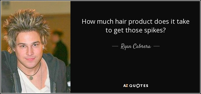 How much hair product does it take to get those spikes? - Ryan Cabrera