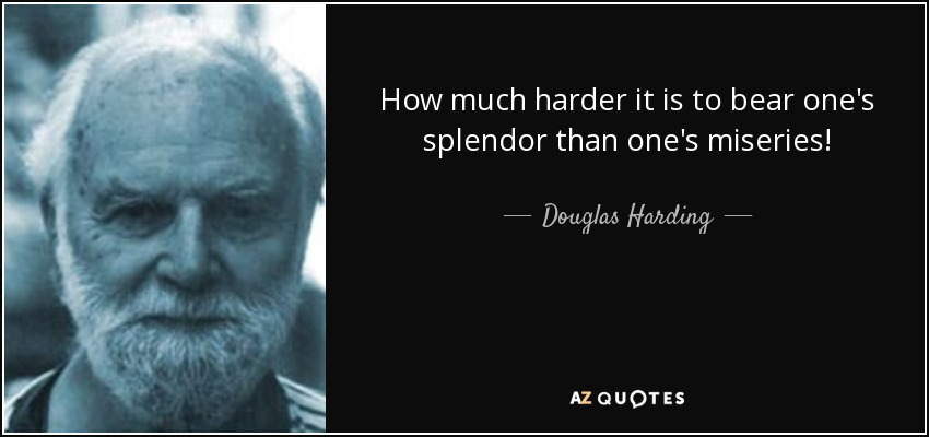 How much harder it is to bear one's splendor than one's miseries! - Douglas Harding
