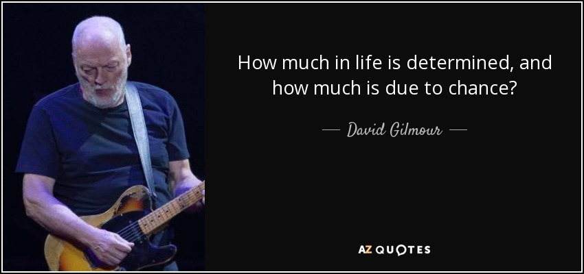 How much in life is determined, and how much is due to chance? - David Gilmour