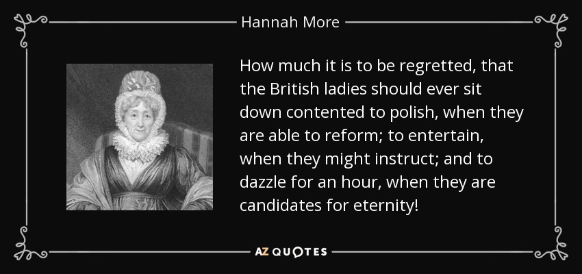 How much it is to be regretted, that the British ladies should ever sit down contented to polish, when they are able to reform; to entertain, when they might instruct; and to dazzle for an hour, when they are candidates for eternity! - Hannah More