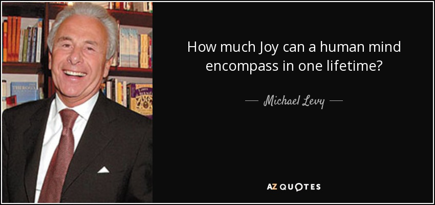 How much Joy can a human mind encompass in one lifetime? - Michael Levy, Baron Levy
