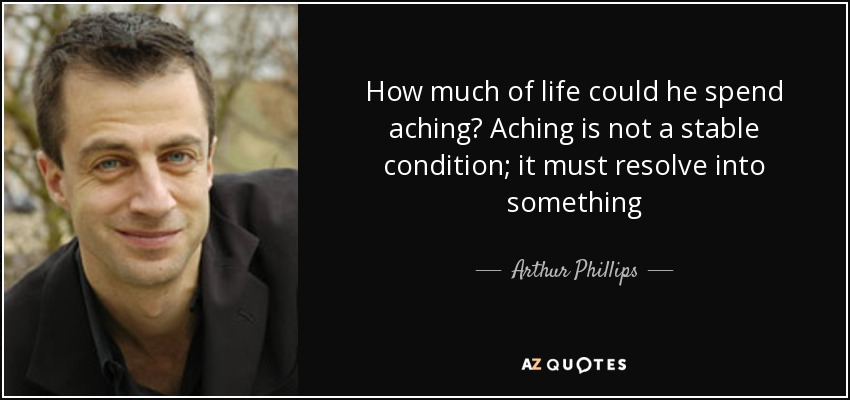 How much of life could he spend aching? Aching is not a stable condition; it must resolve into something - Arthur Phillips