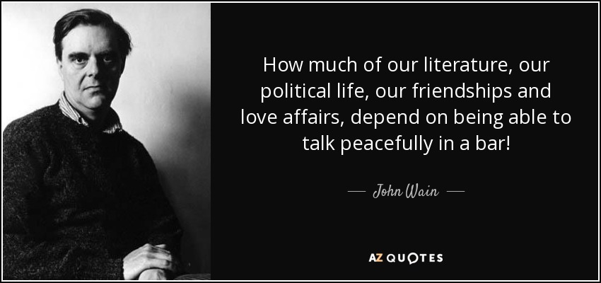 How much of our literature, our political life, our friendships and love affairs, depend on being able to talk peacefully in a bar! - John Wain