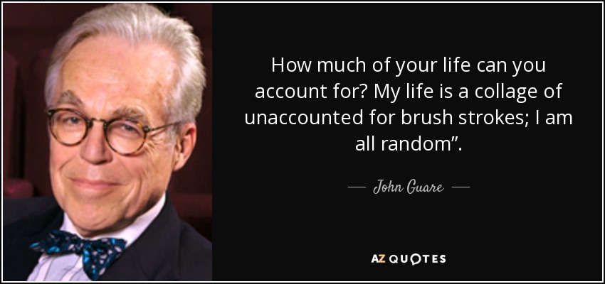 "How much of your life can you account for? My life is a collage of unaccounted for brush strokes; I am all random"". - John Guare"