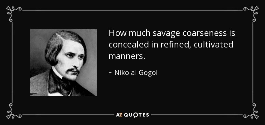...how much savage coarseness is concealed in refined, cultivated manners... - Nikolai Gogol