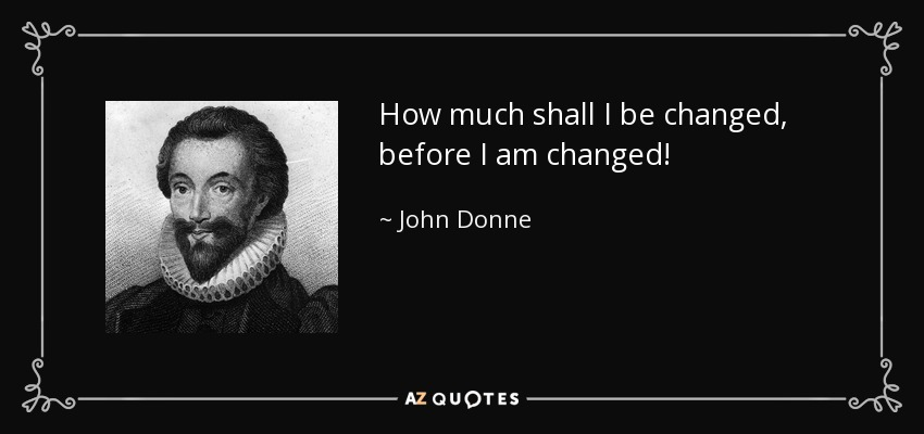 How much shall I be changed, before I am changed! - John Donne