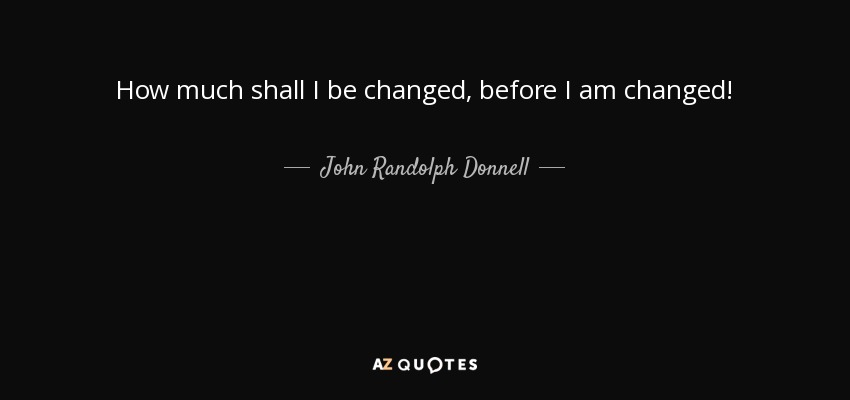 How much shall I be changed, before I am changed! - John Randolph Donnell