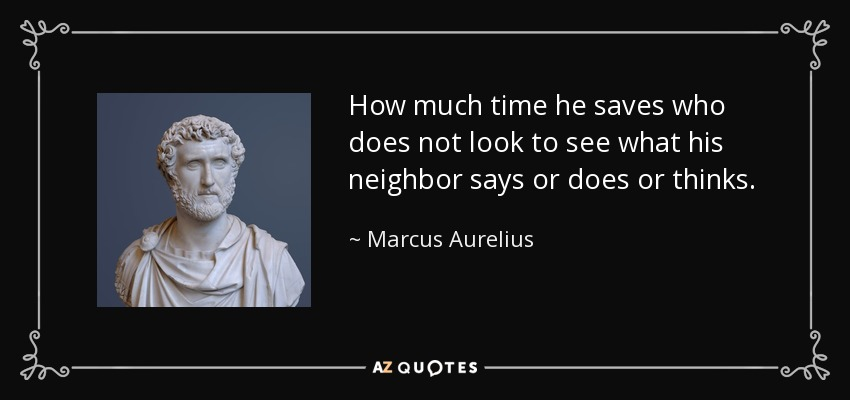 How much time he saves who does not look to see what his neighbor says or does or thinks. - Marcus Aurelius