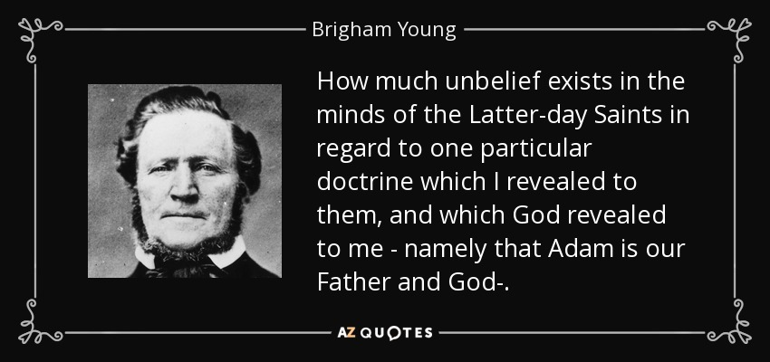 How much unbelief exists in the minds of the Latter-day Saints in regard to one particular doctrine which I revealed to them, and which God revealed to me - namely that Adam is our Father and God-. - Brigham Young