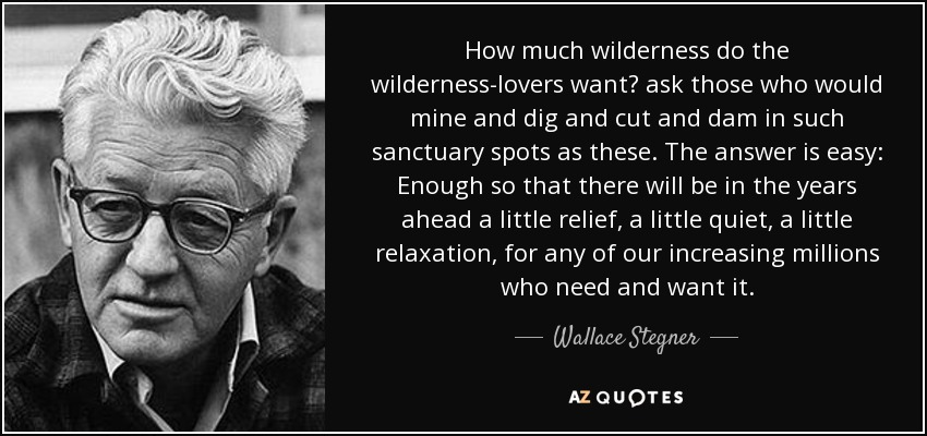How much wilderness do the wilderness-lovers want? ask those who would mine and dig and cut and dam in such sanctuary spots as these. The answer is easy: Enough so that there will be in the years ahead a little relief, a little quiet, a little relaxation, for any of our increasing millions who need and want it. - Wallace Stegner