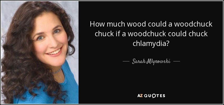 How much wood could a woodchuck chuck if a woodchuck could chuck chlamydia? - Sarah Mlynowski