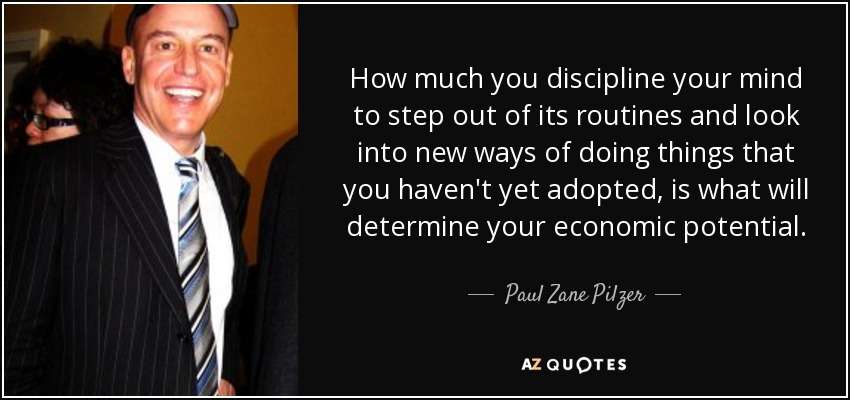 How much you discipline your mind to step out of its routines and look into new ways of doing things that you haven't yet adopted, is what will determine your economic potential. - Paul Zane Pilzer