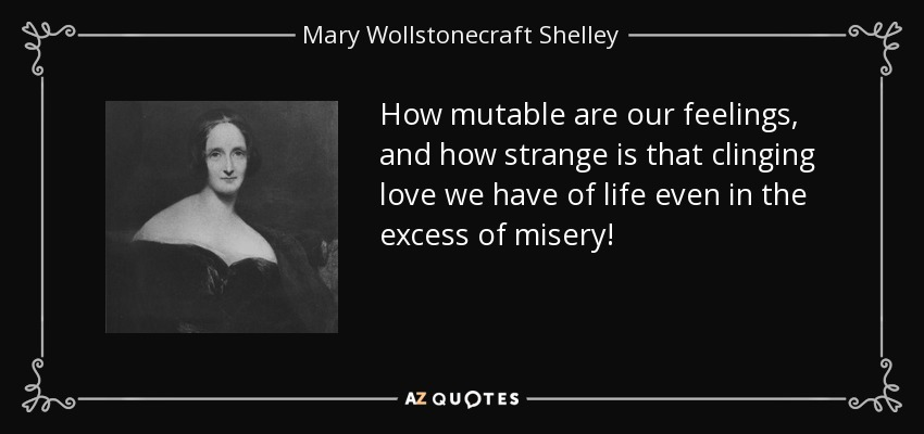 How mutable are our feelings, and how strange is that clinging love we have of life even in the excess of misery! - Mary Wollstonecraft Shelley