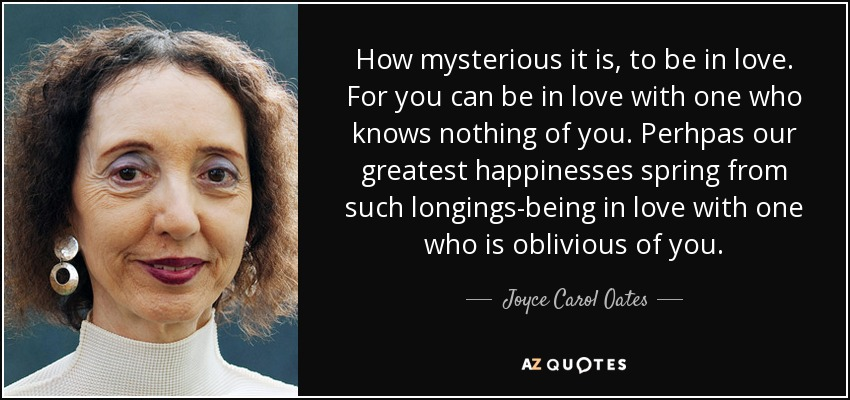 How mysterious it is, to be in love. For you can be in love with one who knows nothing of you. Perhpas our greatest happinesses spring from such longings-being in love with one who is oblivious of you. - Joyce Carol Oates