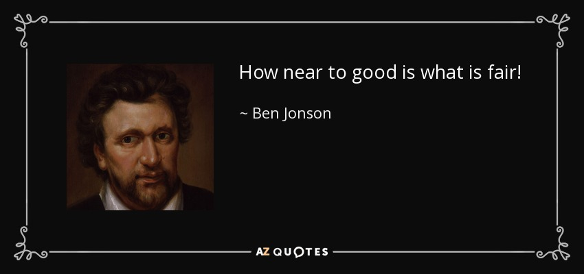How near to good is what is fair! - Ben Jonson