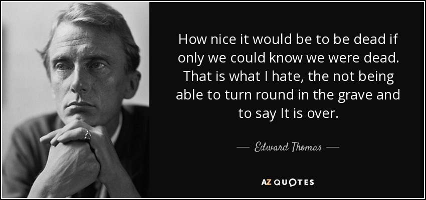 How nice it would be to be dead if only we could know we were dead. That is what I hate, the not being able to turn round in the grave and to say It is over. - Edward Thomas