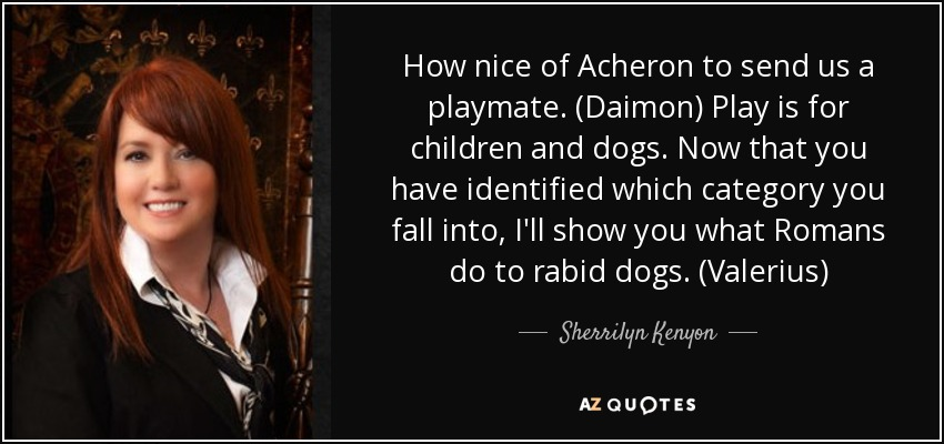 How nice of Acheron to send us a playmate. (Daimon) Play is for children and dogs. Now that you have identified which category you fall into, I'll show you what Romans do to rabid dogs. (Valerius) - Sherrilyn Kenyon