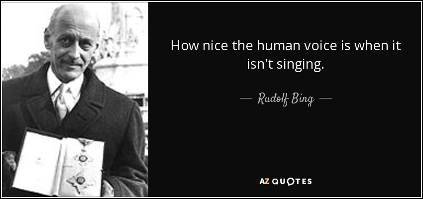How nice the human voice is when it isn't singing. - Rudolf Bing