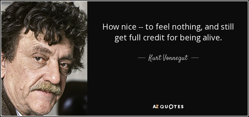 How nice -- to feel nothing, and still get full credit for being alive. - Kurt Vonnegut