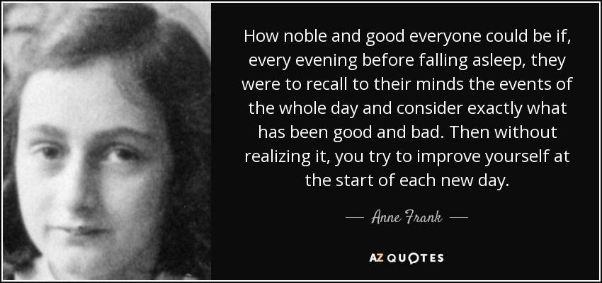 How noble and good everyone could be if, every evening before falling asleep, they were to recall to their minds the events of the whole day and consider exactly what has been good and bad. Then without realizing it, you try to improve yourself at the start of each new day. - Anne Frank