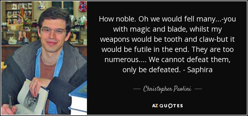 How noble. Oh we would fell many...-you with magic and blade, whilst my weapons would be tooth and claw-but it would be futile in the end. They are too numerous.... We cannot defeat them, only be defeated. - Saphira - Christopher Paolini