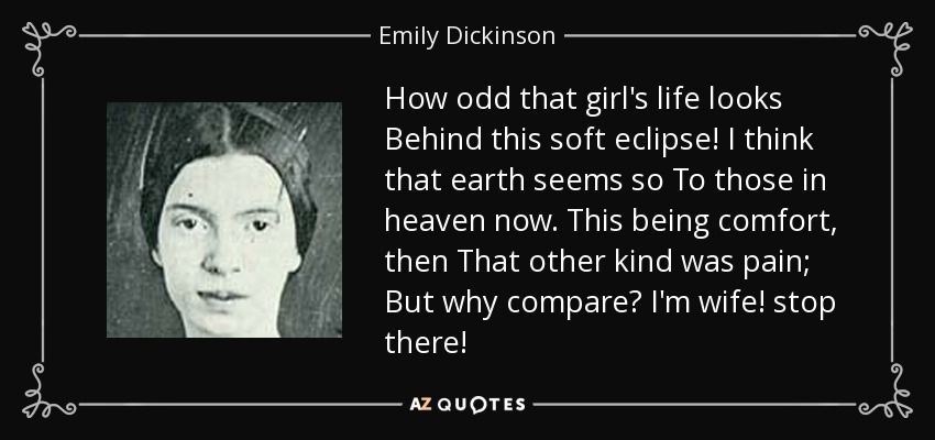 How odd that girl's life looks Behind this soft eclipse! I think that earth seems so To those in heaven now. This being comfort, then That other kind was pain; But why compare? I'm wife! stop there! - Emily Dickinson