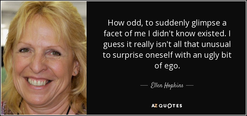 How odd, to suddenly glimpse a facet of me I didn't know existed. I guess it really isn't all that unusual to surprise oneself with an ugly bit of ego. - Ellen Hopkins