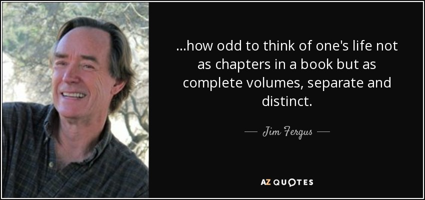 ...how odd to think of one's life not as chapters in a book but as complete volumes, separate and distinct. - Jim Fergus