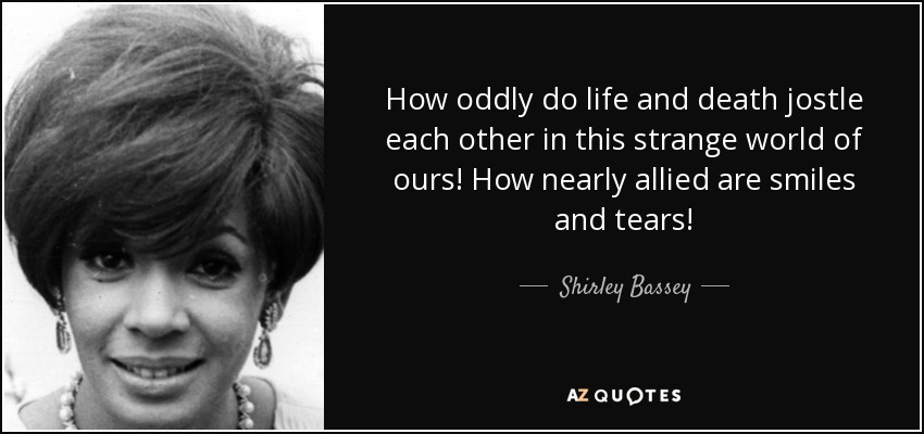 How oddly do life and death jostle each other in this strange world of ours! How nearly allied are smiles and tears! - Shirley Bassey