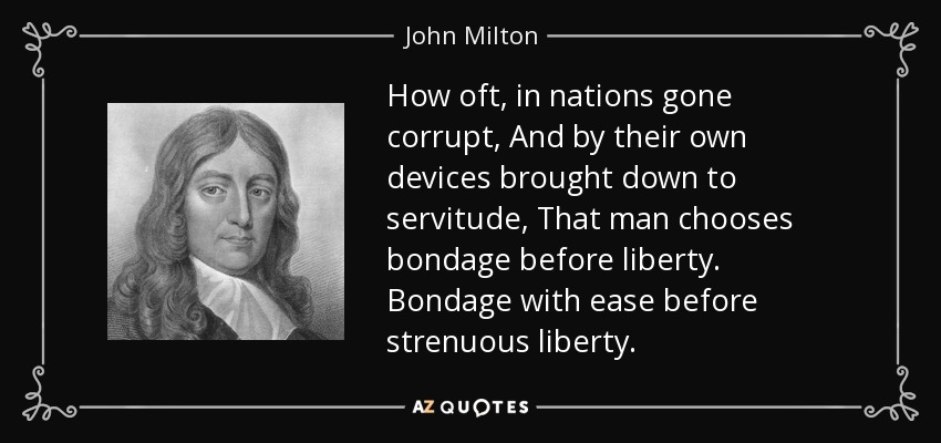 How oft, in nations gone corrupt, And by their own devices brought down to servitude, That man chooses bondage before liberty. Bondage with ease before strenuous liberty. - John Milton