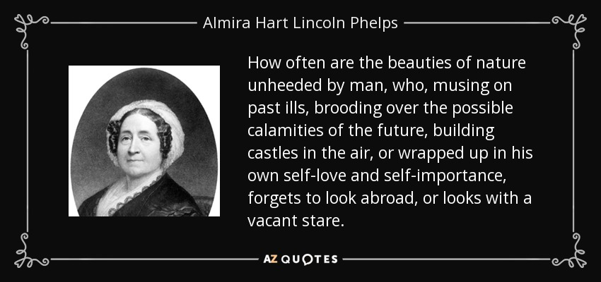 How often are the beauties of nature unheeded by man, who, musing on past ills, brooding over the possible calamities of the future, building castles in the air, or wrapped up in his own self-love and self-importance, forgets to look abroad, or looks with a vacant stare. - Almira Hart Lincoln Phelps