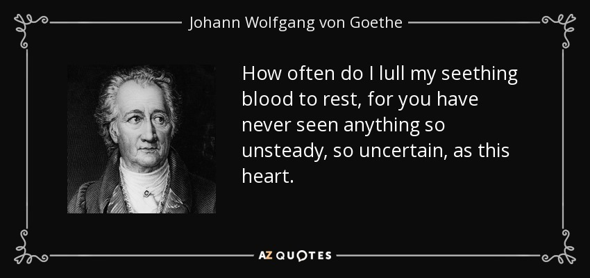 How often do I lull my seething blood to rest, for you have never seen anything so unsteady, so uncertain, as this heart. - Johann Wolfgang von Goethe