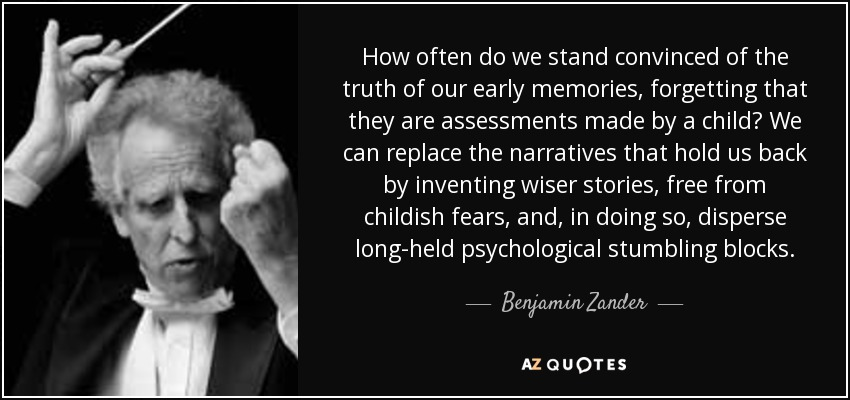 How often do we stand convinced of the truth of our early memories, forgetting that they are assessments made by a child? We can replace the narratives that hold us back by inventing wiser stories, free from childish fears, and, in doing so, disperse long-held psychological stumbling blocks. - Benjamin Zander