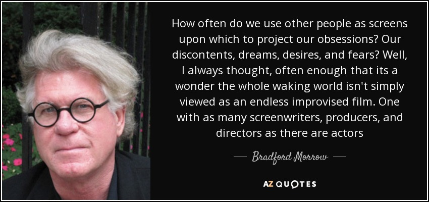 How often do we use other people as screens upon which to project our obsessions? Our discontents, dreams, desires, and fears? Well, I always thought, often enough that its a wonder the whole waking world isn't simply viewed as an endless improvised film. One with as many screenwriters, producers, and directors as there are actors - Bradford Morrow