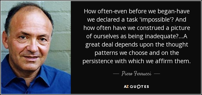 How often-even before we began-have we declared a task 'impossible'? And how often have we construed a picture of ourselves as being inadequate?...A great deal depends upon the thought patterns we choose and on the persistence with which we affirm them. - Piero Ferrucci