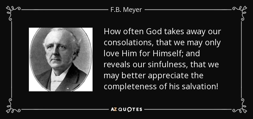 How often God takes away our consolations, that we may only love Him for Himself; and reveals our sinfulness, that we may better appreciate the completeness of his salvation! - F.B. Meyer