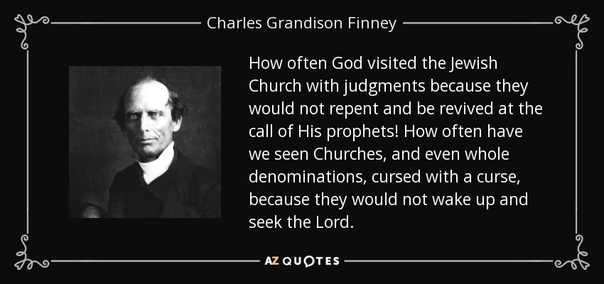 How often God visited the Jewish Church with judgments because they would not repent and be revived at the call of His prophets! How often have we seen Churches, and even whole denominations, cursed with a curse, because they would not wake up and seek the Lord. - Charles Grandison Finney
