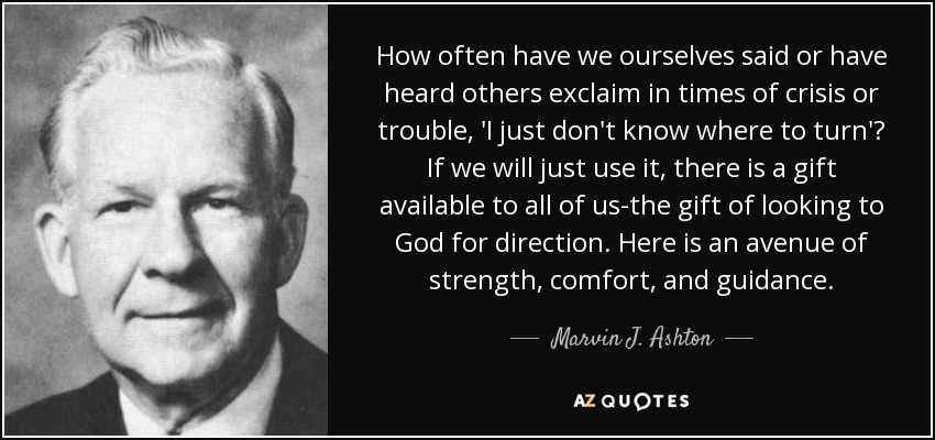 How often have we ourselves said or have heard others exclaim in times of crisis or trouble, 'I just don't know where to turn'? If we will just use it, there is a gift available to all of us-the gift of looking to God for direction. Here is an avenue of strength, comfort, and guidance. - Marvin J. Ashton
