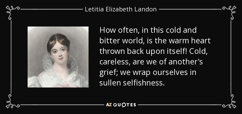How often, in this cold and bitter world, is the warm heart thrown back upon itself! Cold, careless, are we of another's grief; we wrap ourselves in sullen selfishness. - Letitia Elizabeth Landon