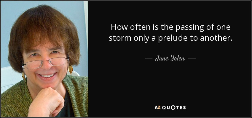 How often is the passing of one storm only a prelude to another. - Jane Yolen