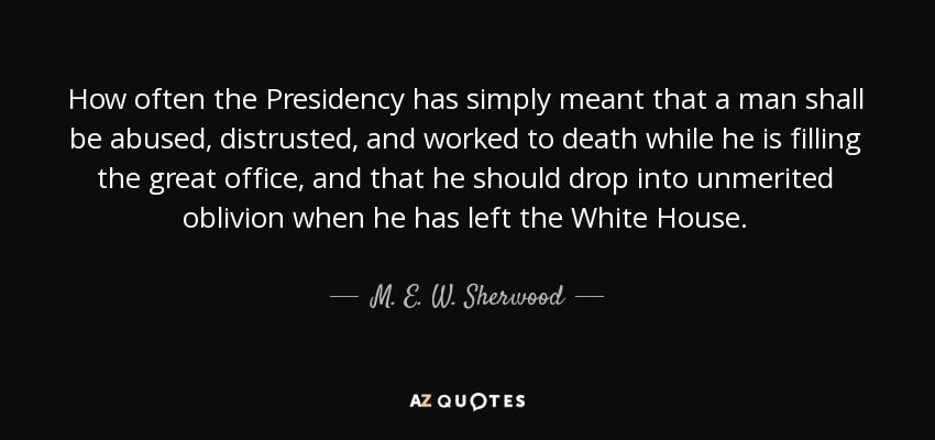 How often the Presidency has simply meant that a man shall be abused, distrusted, and worked to death while he is filling the great office, and that he should drop into unmerited oblivion when he has left the White House. - M. E. W. Sherwood