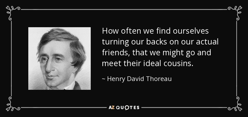 How often we find ourselves turning our backs on our actual friends, that we might go and meet their ideal cousins. - Henry David Thoreau