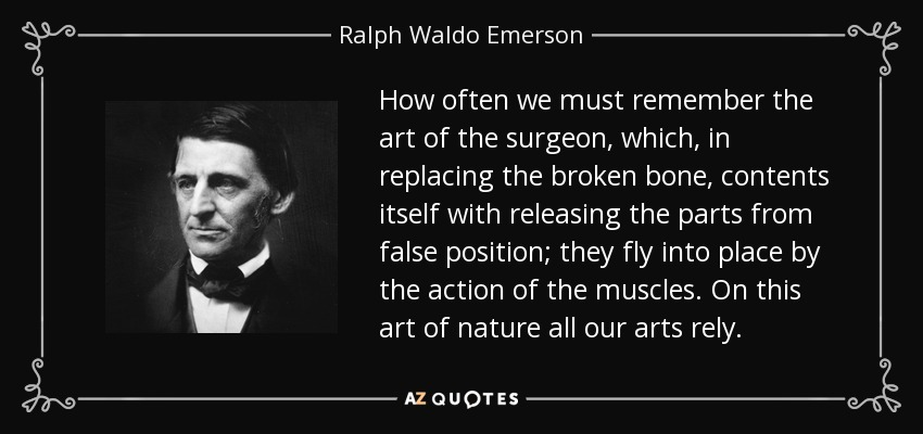 How often we must remember the art of the surgeon, which, in replacing the broken bone, contents itself with releasing the parts from false position; they fly into place by the action of the muscles. On this art of nature all our arts rely. - Ralph Waldo Emerson