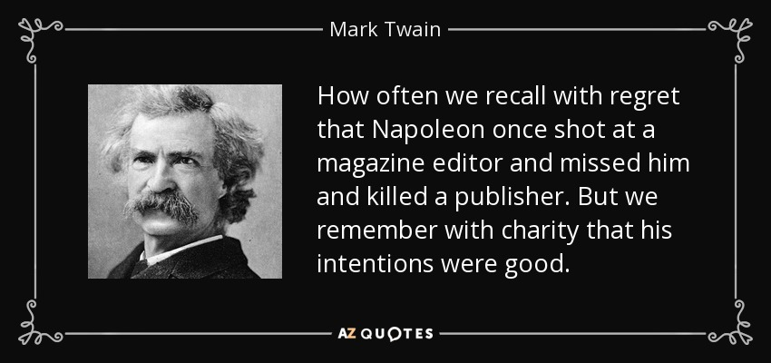 How often we recall with regret that Napoleon once shot at a magazine editor and missed him and killed a publisher. But we remember with charity that his intentions were good. - Mark Twain