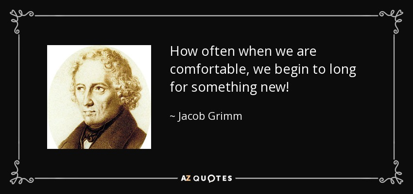 How often when we are comfortable, we begin to long for something new! - Jacob Grimm