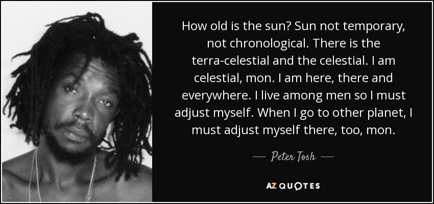 How old is the sun? Sun not temporary, not chronological. There is the terra-celestial and the celestial. I am celestial, mon. I am here, there and everywhere. I live among men so I must adjust myself. When I go to other planet, I must adjust myself there, too, mon. - Peter Tosh