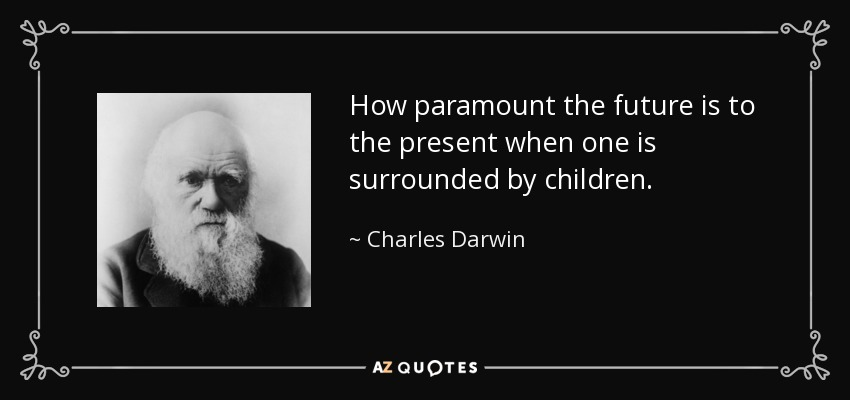 How paramount the future is to the present when one is surrounded by children. - Charles Darwin