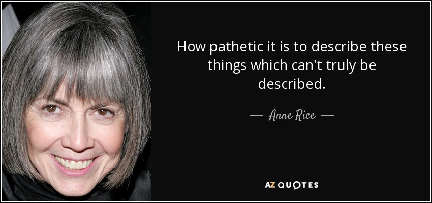 How pathetic it is to describe these things which can't truly be described. - Anne Rice