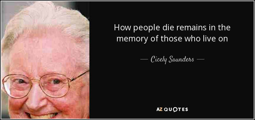 How people die remains in the memory of those who live on - Cicely Saunders